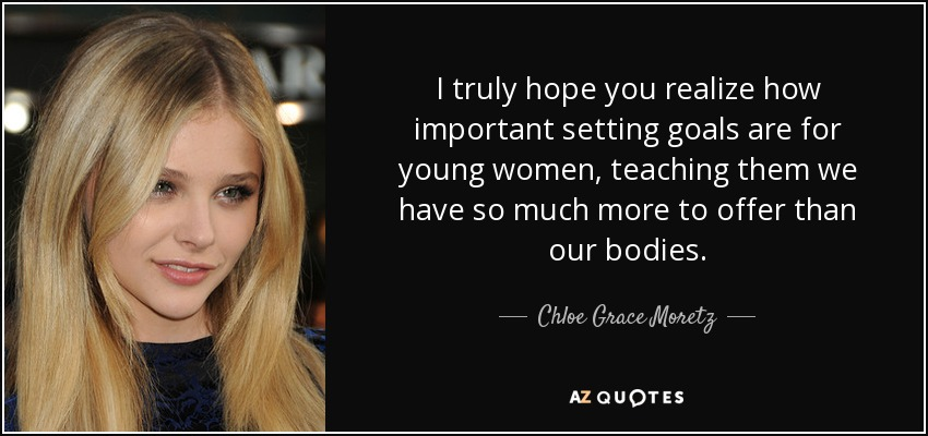 I truly hope you realize how important setting goals are for young women, teaching them we have so much more to offer than our bodies. - Chloe Grace Moretz