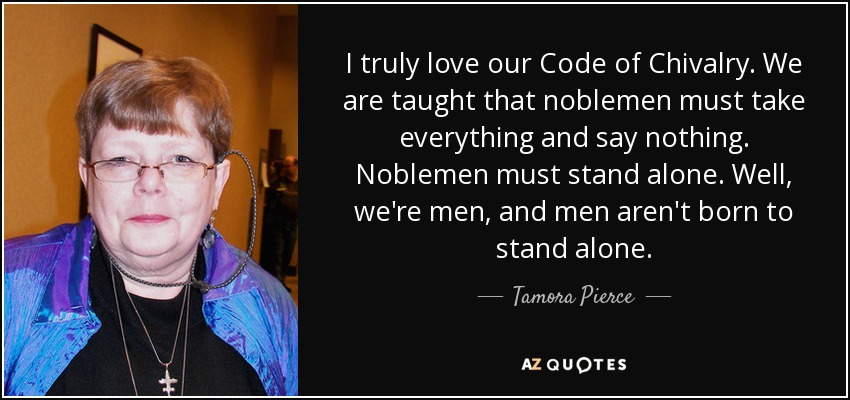 I truly love our Code of Chivalry. We are taught that noblemen must take everything and say nothing. Noblemen must stand alone. Well, we're men, and men aren't born to stand alone. -Myles of Olau - Tamora Pierce