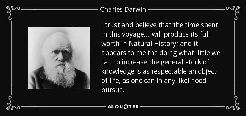 I trust and believe that the time spent in this voyage ... will produce its full worth in Natural History; and it appears to me the doing what little we can to increase the general stock of knowledge is as respectable an object of life, as one can in any likelihood pursue. - Charles Darwin