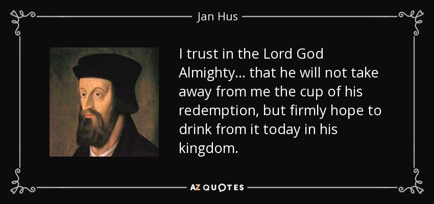 I trust in the Lord God Almighty ... that he will not take away from me the cup of his redemption, but firmly hope to drink from it today in his kingdom. - Jan Hus