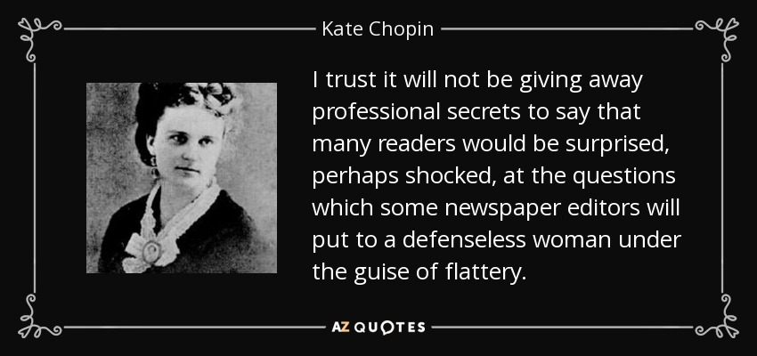 I trust it will not be giving away professional secrets to say that many readers would be surprised, perhaps shocked, at the questions which some newspaper editors will put to a defenseless woman under the guise of flattery. - Kate Chopin