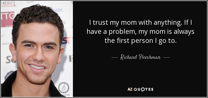 I trust my mom with anything. If I have a problem, my mom is always the first person I go to. - Richard Fleeshman