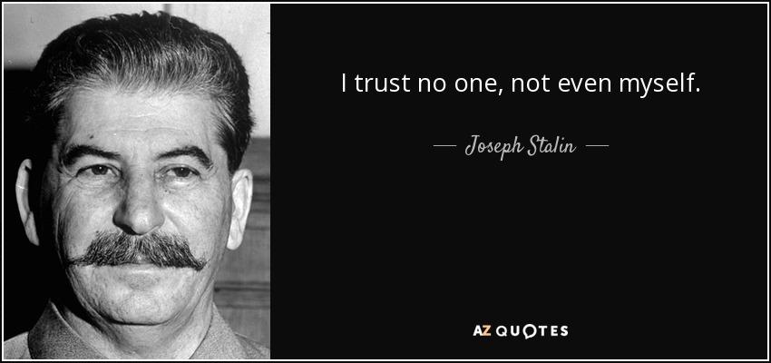 I trust no one, not even myself. - Joseph Stalin