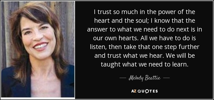 I trust so much in the power of the heart and the soul; I know that the answer to what we need to do next is in our own hearts. All we have to do is listen, then take that one step further and trust what we hear. We will be taught what we need to learn. - Melody Beattie