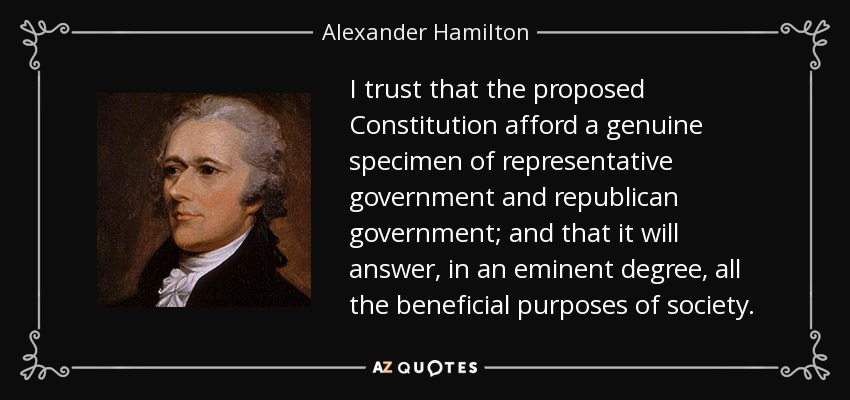 I trust that the proposed Constitution afford a genuine specimen of representative government and republican government; and that it will answer, in an eminent degree, all the beneficial purposes of society. - Alexander Hamilton