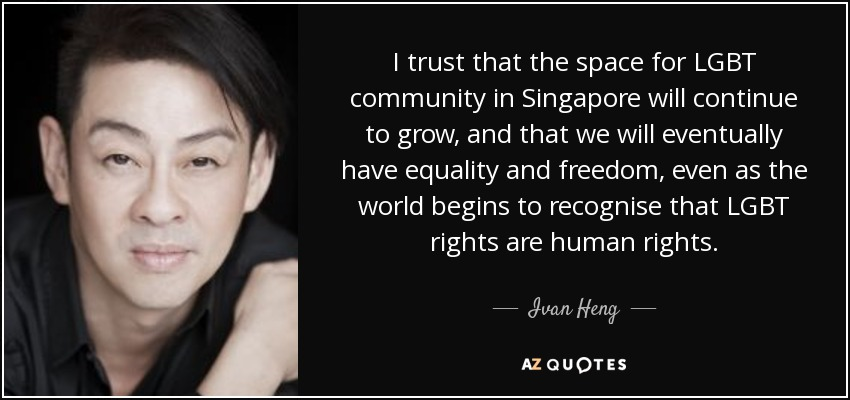 I trust that the space for LGBT community in Singapore will continue to grow, and that we will eventually have equality and freedom, even as the world begins to recognise that LGBT rights are human rights. - Ivan Heng