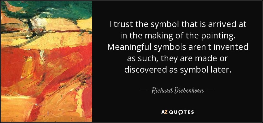 I trust the symbol that is arrived at in the making of the painting. Meaningful symbols aren't invented as such, they are made or discovered as symbol later. - Richard Diebenkorn