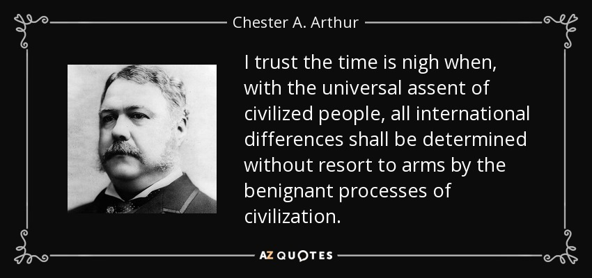 I trust the time is nigh when, with the universal assent of civilized people, all international differences shall be determined without resort to arms by the benignant processes of civilization. - Chester A. Arthur