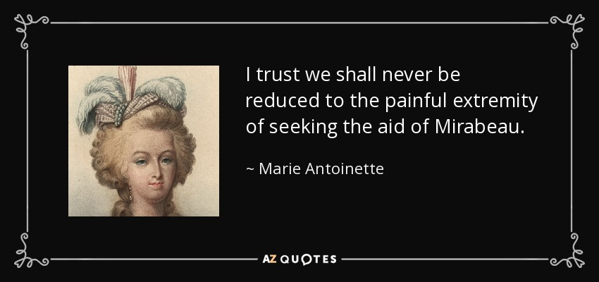 I trust we shall never be reduced to the painful extremity of seeking the aid of Mirabeau. - Marie Antoinette