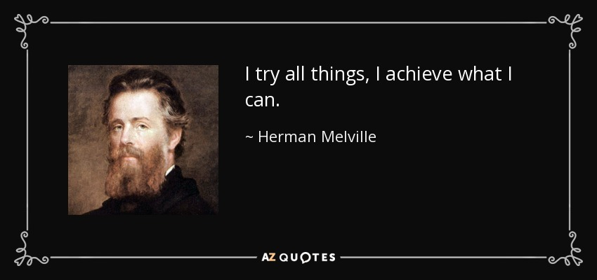 I try all things, I achieve what I can. - Herman Melville
