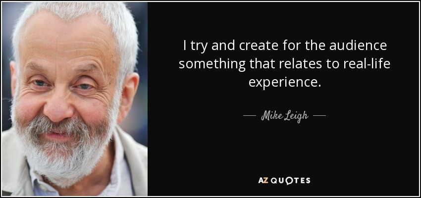 I try and create for the audience something that relates to real-life experience. - Mike Leigh