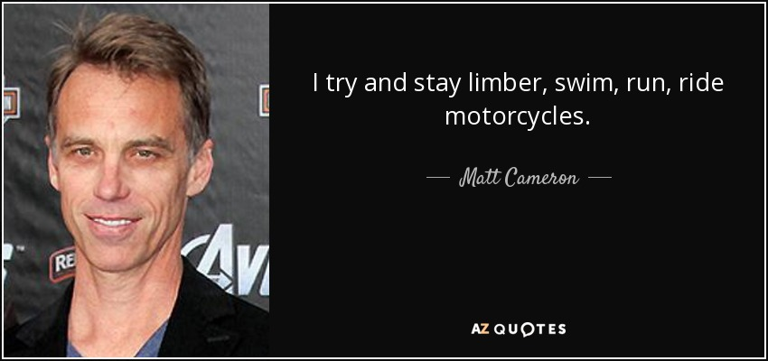 I try and stay limber, swim, run, ride motorcycles. - Matt Cameron