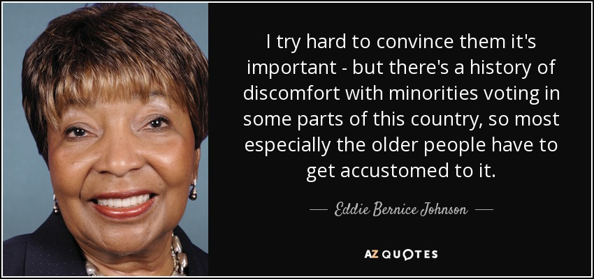 I try hard to convince them it's important - but there's a history of discomfort with minorities voting in some parts of this country, so most especially the older people have to get accustomed to it. - Eddie Bernice Johnson