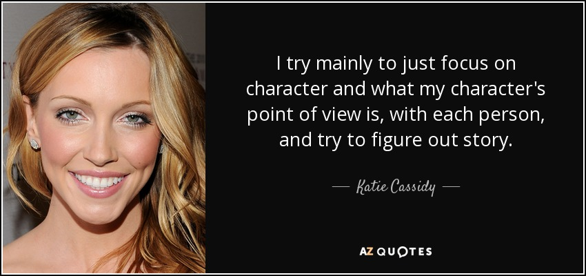 I try mainly to just focus on character and what my character's point of view is, with each person, and try to figure out story. - Katie Cassidy