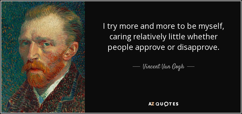 I try more and more to be myself, caring relatively little whether people approve or disapprove. - Vincent Van Gogh