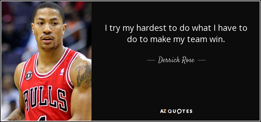 I try my hardest to do what I have to do to make my team win. - Derrick Rose
