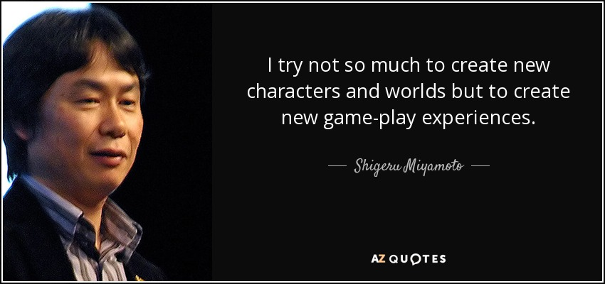 I try not so much to create new characters and worlds but to create new game-play experiences. - Shigeru Miyamoto