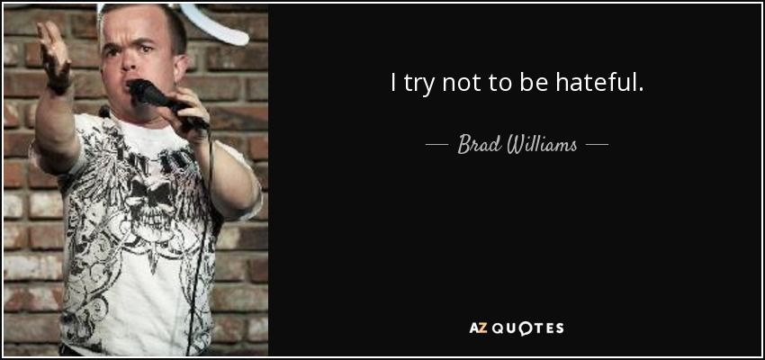 I try not to be hateful. - Brad Williams