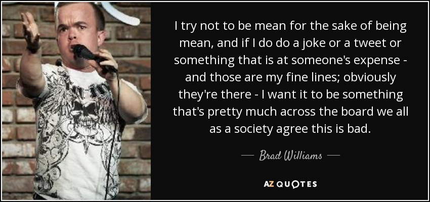 I try not to be mean for the sake of being mean, and if I do do a joke or a tweet or something that is at someone's expense - and those are my fine lines; obviously they're there - I want it to be something that's pretty much across the board we all as a society agree this is bad. - Brad Williams