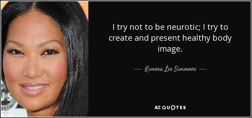 I try not to be neurotic; I try to create and present healthy body image. - Kimora Lee Simmons