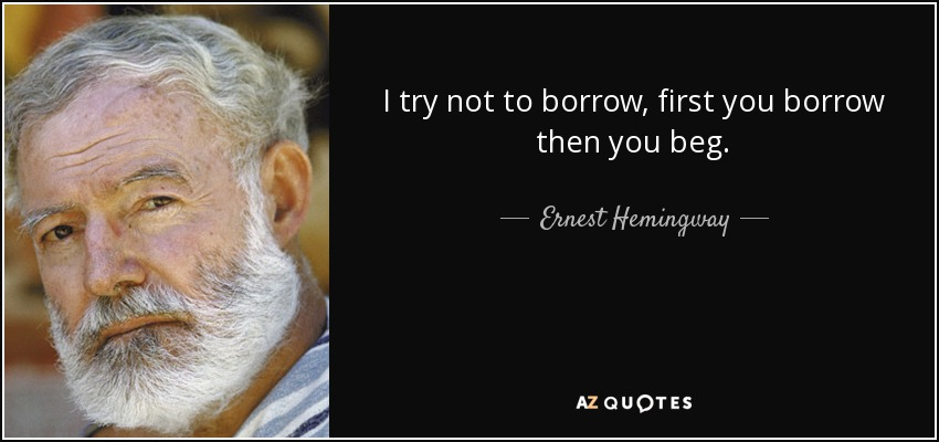 I try not to borrow, first you borrow then you beg. - Ernest Hemingway