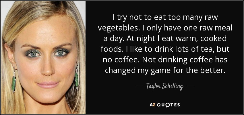 I try not to eat too many raw vegetables. I only have one raw meal a day. At night I eat warm, cooked foods. I like to drink lots of tea, but no coffee. Not drinking coffee has changed my game for the better. - Taylor Schilling