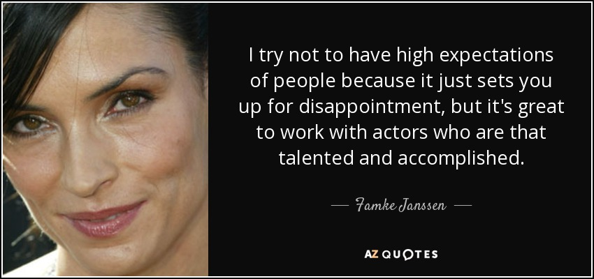 I try not to have high expectations of people because it just sets you up for disappointment, but it's great to work with actors who are that talented and accomplished. - Famke Janssen