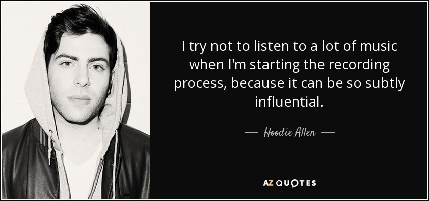 I try not to listen to a lot of music when I'm starting the recording process, because it can be so subtly influential. - Hoodie Allen