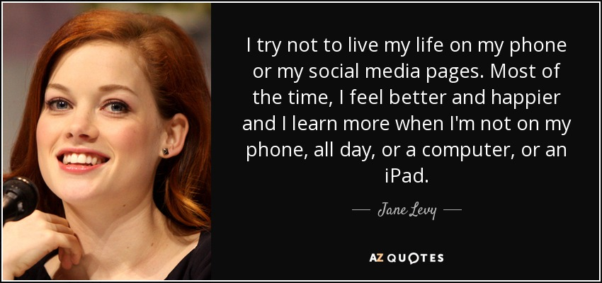 I try not to live my life on my phone or my social media pages. Most of the time, I feel better and happier and I learn more when I'm not on my phone, all day, or a computer, or an iPad. - Jane Levy