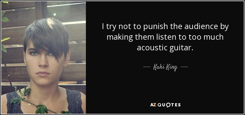 I try not to punish the audience by making them listen to too much acoustic guitar. - Kaki King