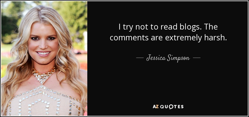 I try not to read blogs. The comments are extremely harsh. - Jessica Simpson