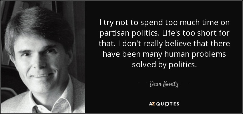 I try not to spend too much time on partisan politics. Life's too short for that. I don't really believe that there have been many human problems solved by politics. - Dean Koontz