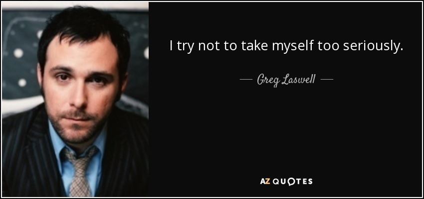 I try not to take myself too seriously. - Greg Laswell