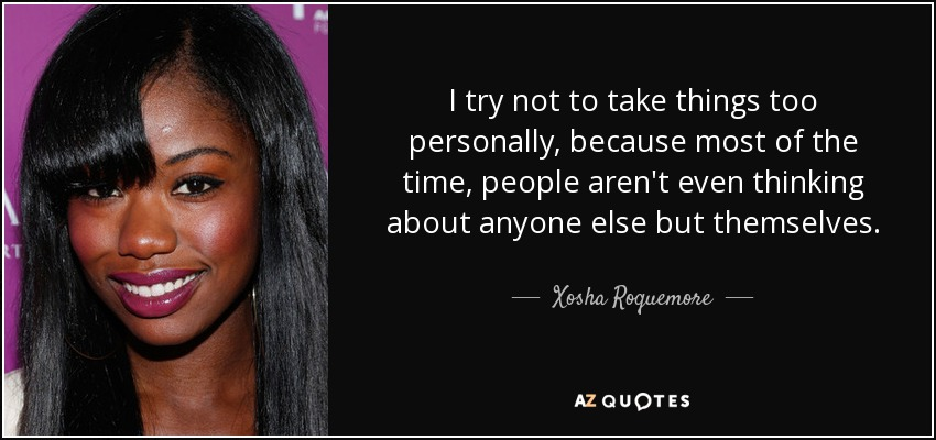 I try not to take things too personally, because most of the time, people aren't even thinking about anyone else but themselves. - Xosha Roquemore