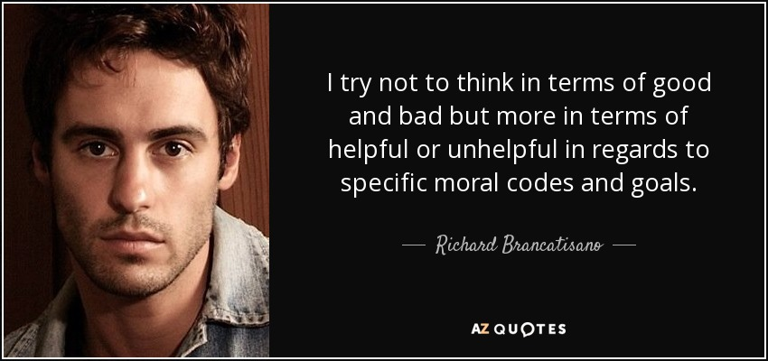 I try not to think in terms of good and bad but more in terms of helpful or unhelpful in regards to specific moral codes and goals. - Richard Brancatisano