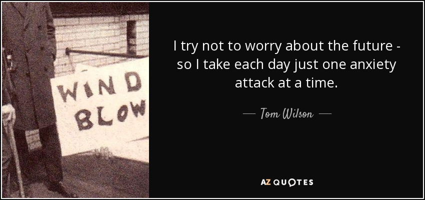 I try not to worry about the future - so I take each day just one anxiety attack at a time. - Tom Wilson