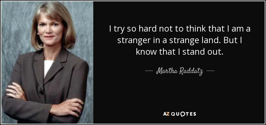 I try so hard not to think that I am a stranger in a strange land. But I know that I stand out. - Martha Raddatz