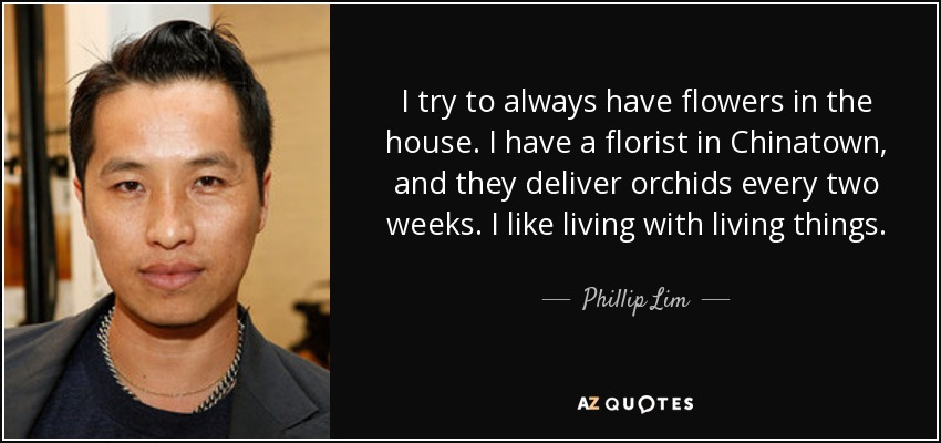 I try to always have flowers in the house. I have a florist in Chinatown, and they deliver orchids every two weeks. I like living with living things. - Phillip Lim