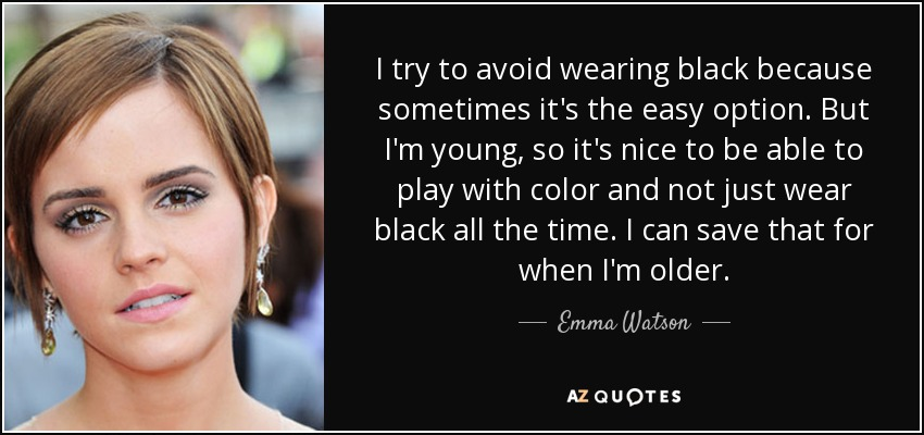 I try to avoid wearing black because sometimes it's the easy option. But I'm young, so it's nice to be able to play with color and not just wear black all the time. I can save that for when I'm older. - Emma Watson