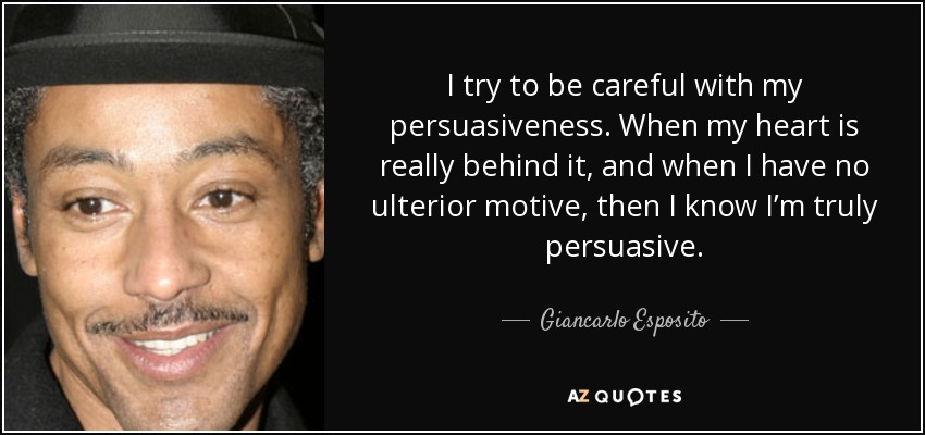 I try to be careful with my persuasiveness. When my heart is really behind it, and when I have no ulterior motive, then I know I'm truly persuasive. - Giancarlo Esposito