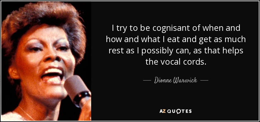 I try to be cognisant of when and how and what I eat and get as much rest as I possibly can, as that helps the vocal cords. - Dionne Warwick