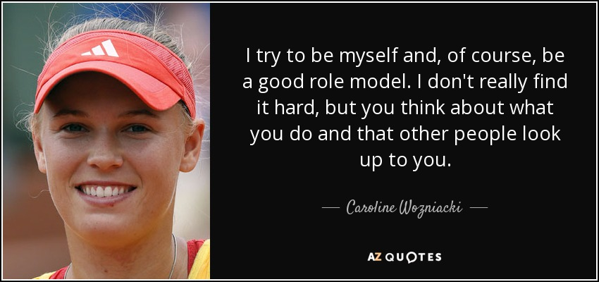 I try to be myself and, of course, be a good role model. I don't really find it hard, but you think about what you do and that other people look up to you. - Caroline Wozniacki