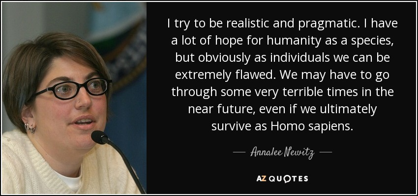 I try to be realistic and pragmatic. I have a lot of hope for humanity as a species, but obviously as individuals we can be extremely flawed. We may have to go through some very terrible times in the near future, even if we ultimately survive as Homo sapiens. - Annalee Newitz