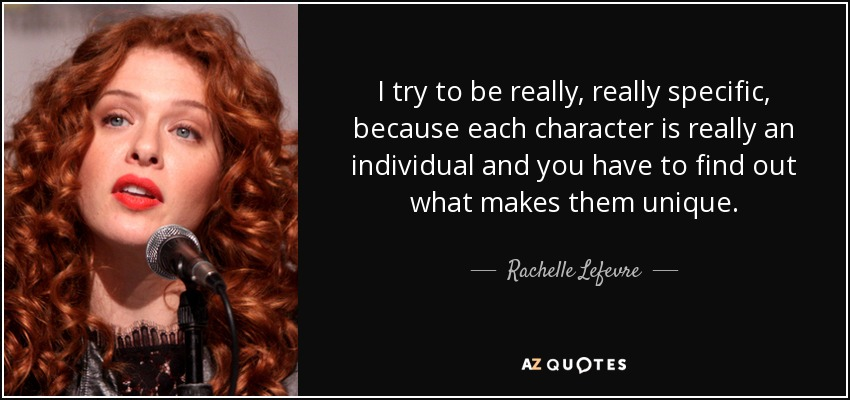 I try to be really, really specific, because each character is really an individual and you have to find out what makes them unique. - Rachelle Lefevre