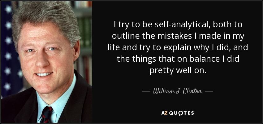 I try to be self-analytical, both to outline the mistakes I made in my life and try to explain why I did, and the things that on balance I did pretty well on. - William J. Clinton