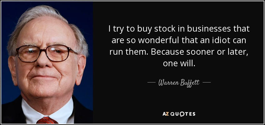 I try to buy stock in businesses that are so wonderful that an idiot can run them. Because sooner or later, one will. - Warren Buffett