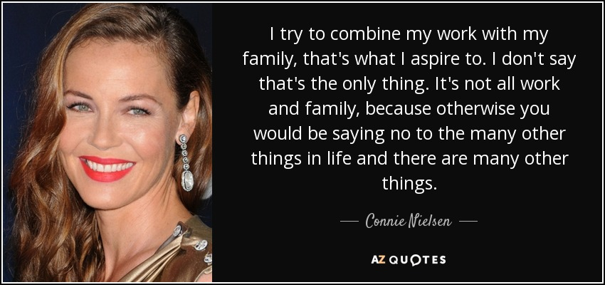 I try to combine my work with my family, that's what I aspire to. I don't say that's the only thing. It's not all work and family, because otherwise you would be saying no to the many other things in life and there are many other things. - Connie Nielsen