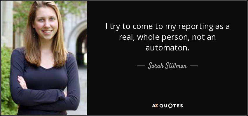 I try to come to my reporting as a real, whole person, not an automaton. - Sarah Stillman