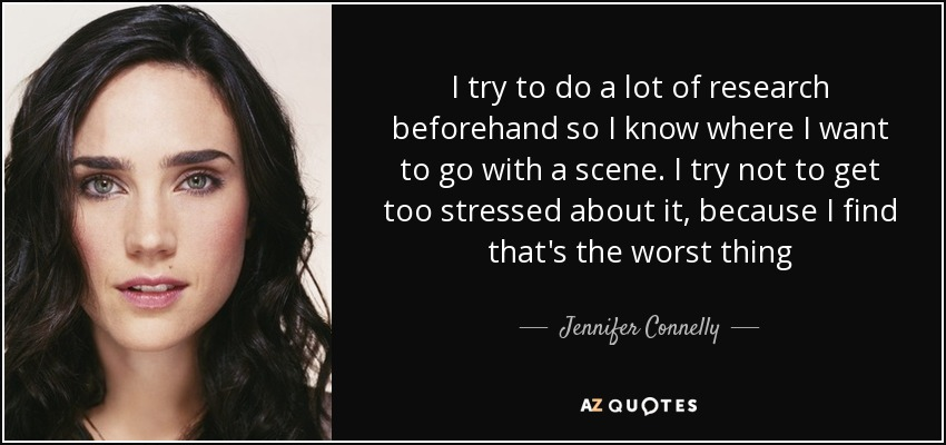 I try to do a lot of research beforehand so I know where I want to go with a scene. I try not to get too stressed about it, because I find that's the worst thing - Jennifer Connelly
