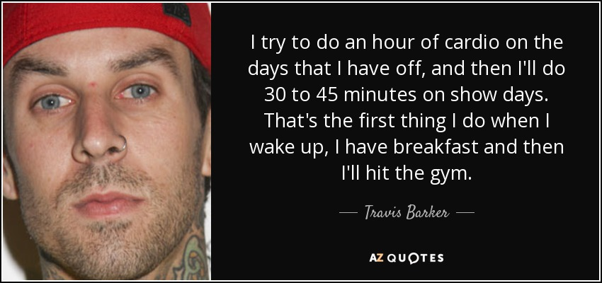 I try to do an hour of cardio on the days that I have off, and then I'll do 30 to 45 minutes on show days. That's the first thing I do when I wake up, I have breakfast and then I'll hit the gym. - Travis Barker